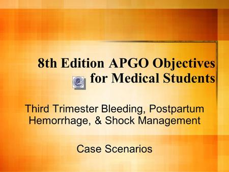 8th Edition APGO Objectives for Medical Students Third Trimester Bleeding, Postpartum Hemorrhage, & Shock Management Case Scenarios.