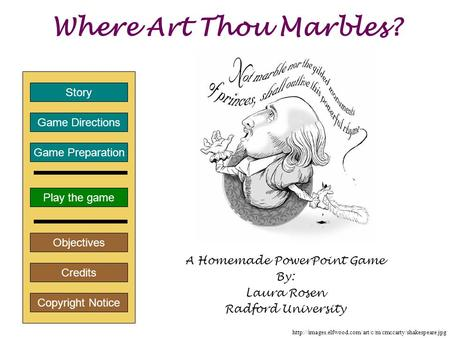 Where Art Thou Marbles? A Homemade PowerPoint Game By: Laura Rosen Radford University Play the game Game Directions Story Credits Copyright Notice Game.
