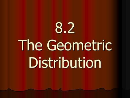 "8.2 The Geometric Distribution. Definition: ""The Geometric Setting"" : Definition: ""The Geometric Setting"" : A situation is said to be a ""GEOMETRIC SETTING"","