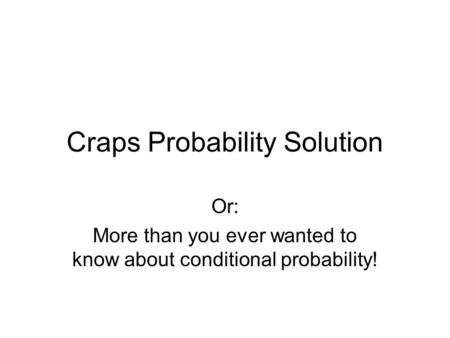 Craps Probability Solution Or: More than you ever wanted to know about conditional probability!