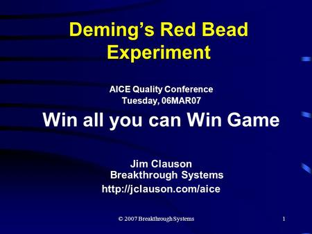 © 2007 Breakthrough Systems1 Deming's Red Bead Experiment AICE Quality Conference Tuesday, 06MAR07 Win all you can Win Game Jim Clauson Breakthrough Systems.