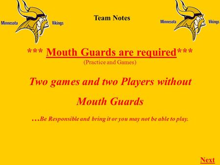 Team Notes *** Mouth Guards are required*** (Practice and Games) Next Two games and two Players without Mouth Guards … Be Responsible and bring it or you.