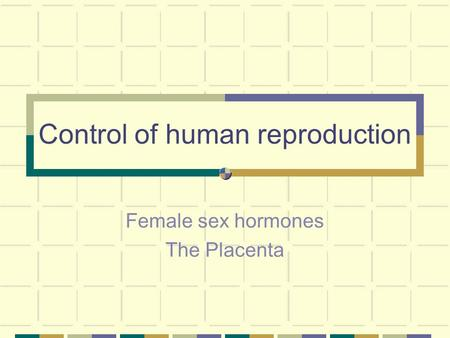 Control of human reproduction Female sex hormones The Placenta.