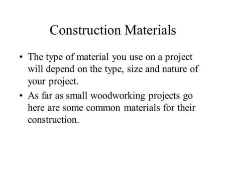 Construction Materials The type of material you use on a project will depend on the type, size and nature of your project. As far as small woodworking.