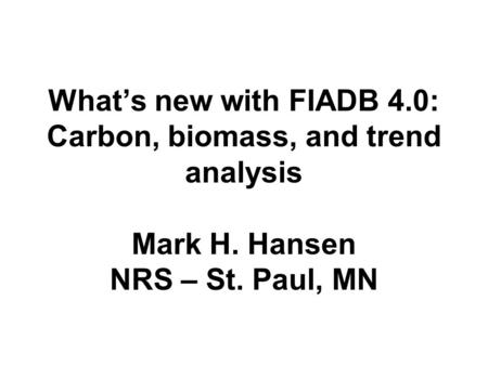 What's new with FIADB 4.0: Carbon, biomass, and trend analysis Mark H. Hansen NRS – St. Paul, MN.