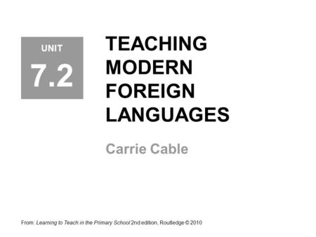 TEACHING MODERN FOREIGN LANGUAGES Carrie Cable From: Learning to Teach in the Primary School 2nd edition, Routledge © 2010 UNIT 7.2.