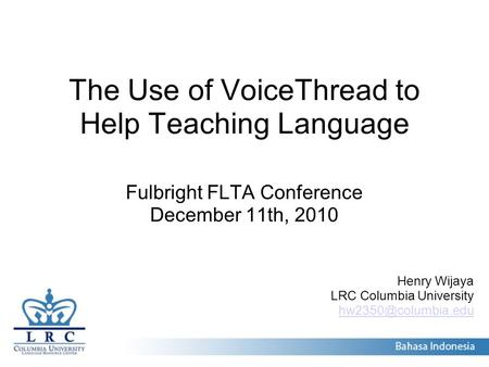 The Use of VoiceThread to Help Teaching Language Fulbright FLTA Conference December 11th, 2010 Henry Wijaya LRC Columbia University