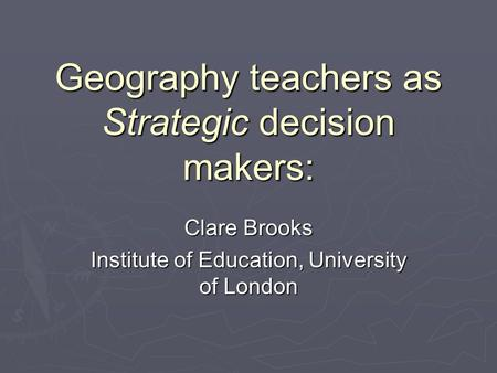 Geography teachers as Strategic decision makers: Clare Brooks Institute of Education, University of London.