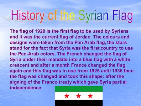 The flag of 1920 is the first flag to be used by Syrians and it was the current flag of Jordan. The colours and designs were taken from the Pan Arab flag,
