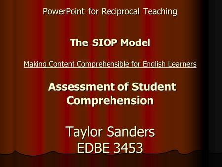 PowerPoint for Reciprocal Teaching The SIOP Model Making Content Comprehensible for English Learners Assessment of Student Comprehension Taylor Sanders.
