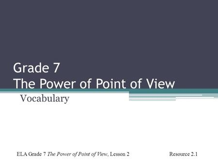 Grade 7 The Power of Point of View Vocabulary ELA Grade 7 The Power of Point of View, Lesson 2 Resource 2.1.