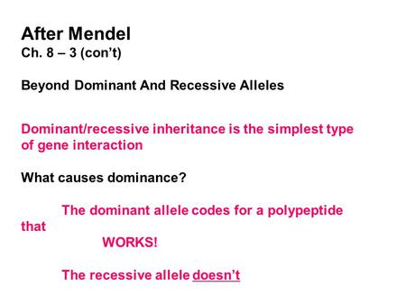 After Mendel Ch. 8 – 3 (con't) Beyond Dominant And Recessive Alleles Dominant/recessive inheritance is the simplest type of gene interaction What causes.