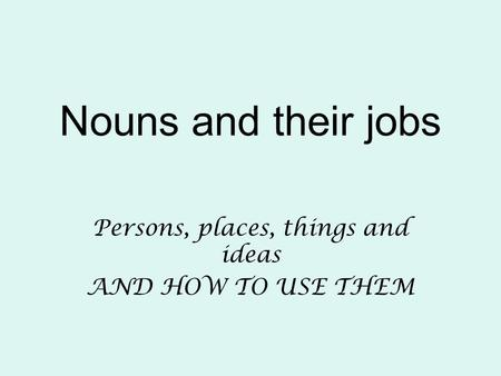 Nouns and their jobs Persons, places, things and ideas AND HOW TO USE THEM.
