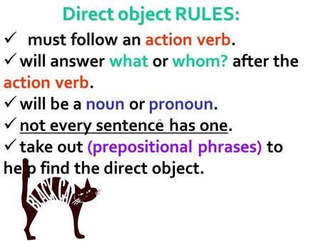 Direct object RULES: must follow an action verb. will answer what or whom? after the action verb. will be a noun or pronoun. not every sentence has one.