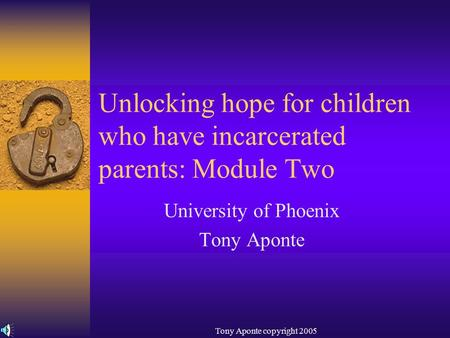 Tony Aponte copyright 2005 Unlocking hope for children who have incarcerated parents: Module Two University of Phoenix Tony Aponte.
