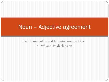 Part 1: masculine and feminine nouns of the 1 st, 2 nd, and 3 rd declension Noun – Adjective agreement.
