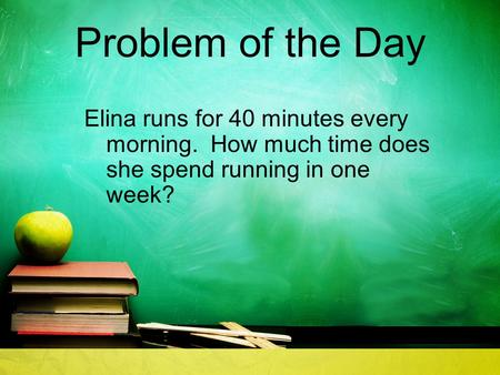 Problem of the Day Elina runs for 40 minutes every morning. How much time does she spend running in one week?