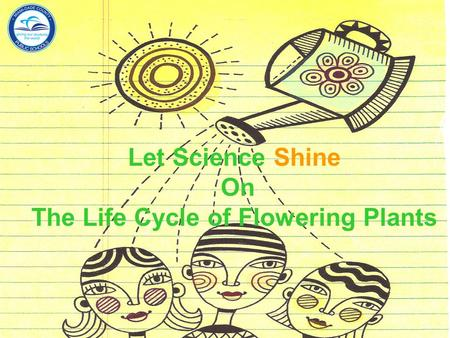Let Science Shine On The Life Cycle of Flowering Plants Department of Mathematics and Science.