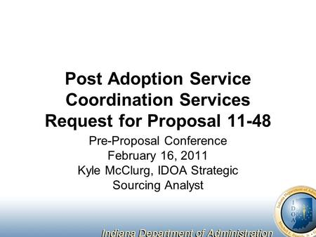 Post Adoption Service Coordination Services Request for Proposal 11-48 Pre-Proposal Conference February 16, 2011 Kyle McClurg, IDOA Strategic Sourcing.