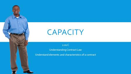 CAPACITY 2.01 C Understanding Contract Law Understand elements and characteristics of a contract.
