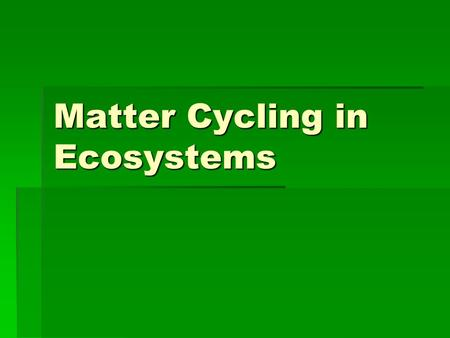 Matter Cycling in Ecosystems.  PA Standards  3.1.12.E: Unifying Themes  3.1.12.A: Unifying Themes  4.2.12.C: Renewable and Nonrenewable Resources.