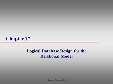 Chapter 17 Logical Database Design for the Relational Model Pearson Education © 2009.