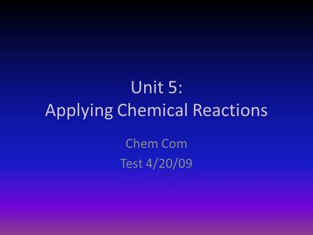 Unit 5: Applying Chemical Reactions Chem Com Test 4/20/09.