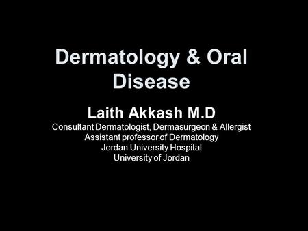Dermatology & Oral Disease Laith Akkash M.D Consultant Dermatologist, Dermasurgeon & Allergist Assistant professor of Dermatology Jordan University Hospital.