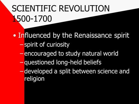 SCIENTIFIC REVOLUTION 1500-1700 Influenced by the Renaissance spirit –spirit of curiosity –encouraged to study natural world –questioned long-held beliefs.