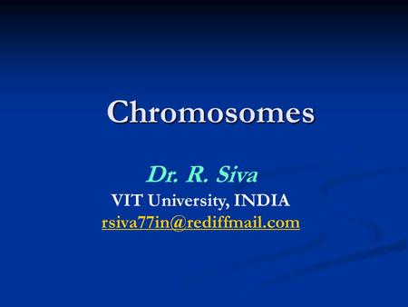 <strong>Chromosomes</strong> Dr. R. Siva VIT University, INDIA