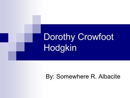 Dorothy Crowfoot Hodgkin By: Somewhere R. Albacite.