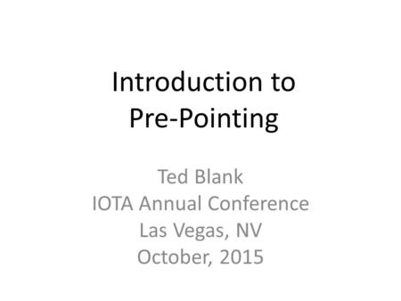 Introduction to Pre-Pointing Ted Blank IOTA Annual Conference Las Vegas, NV October, 2015.