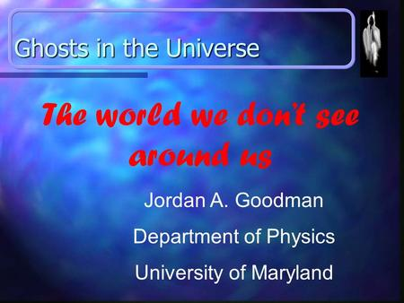 Ghosts in the Universe Jordan A. Goodman Department of Physics University of Maryland The world we don't see around us.