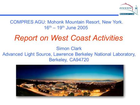 Simon Clark Advanced Light Source, Lawrence Berkeley National Laboratory, Berkeley, CA94720 Report on West Coast Activities COMPRES AGU: Mohonk Mountain.