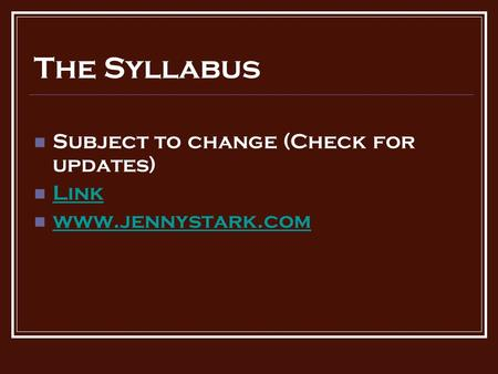 The Syllabus Subject to change (Check for updates) Link www.jennystark.com.