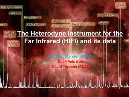 The Heterodyne Instrument for the Far Infrared (HIFI) and its data Anthony Marston (ESAC) Much help from: David Teyssier (ESAC)