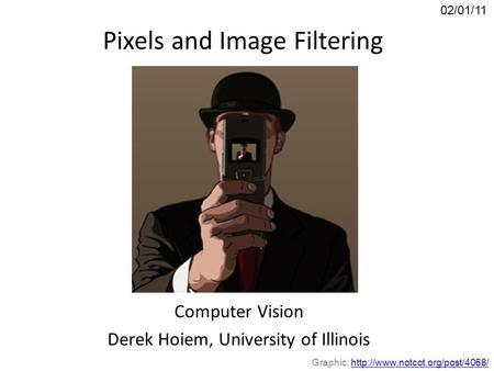 Pixels and Image Filtering Computer Vision Derek Hoiem, University of Illinois 02/01/11 Graphic: