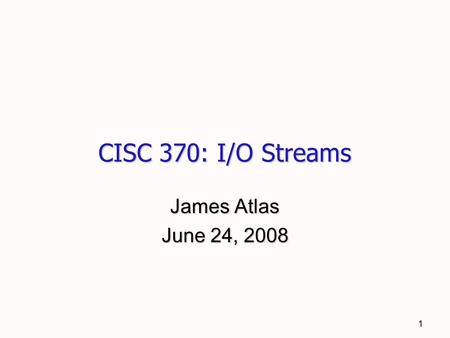 1 CISC 370: I/O Streams James Atlas June 24, 2008.