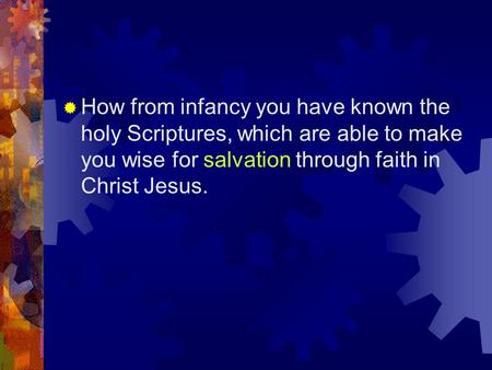  How from infancy you have known the holy Scriptures, which are able to make you wise for salvation through faith in Christ Jesus.