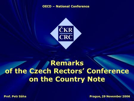 OECD – National Conference Prague, 29 November 2006Prof. Petr Sáha Remarks of the Czech Rectors' Conference on the Country Note.