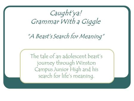 "Caught'ya! Grammar With a Giggle ""A Beast's Search for Meaning"" The tale of an adolescent beast's journey through Winston Campus Junior High and his search."