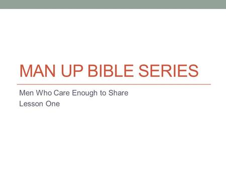 MAN UP BIBLE SERIES Men Who Care Enough to Share Lesson One.