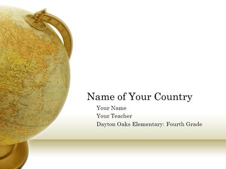 Name of Your Country Your Name Your Teacher Dayton Oaks Elementary: Fourth Grade.