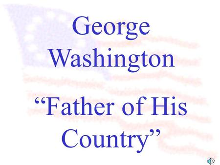 "George Washington ""Father of His Country"" George Washington was the first president of the United States."