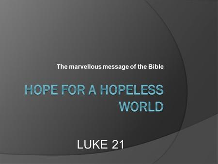 The marvellous message of the Bible LUKE 21. 21st century world trouble.