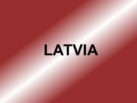 LATVIA. The Republic of Latvia is a country in the Baltic region of Northen Europe. It is bordered to the north by Estonia, to the south by Lithuania.
