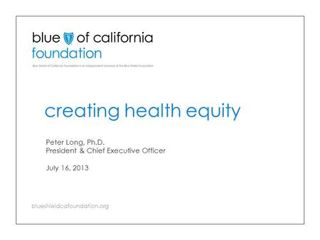 Blueshieldcafoundation.org creating health equity Peter Long, Ph.D. President & Chief Executive Officer July 16, 2013.