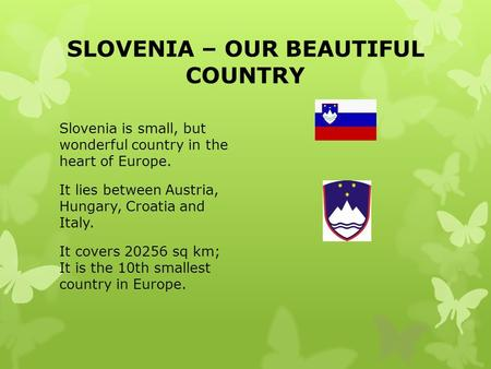SLOVENIA – OUR BEAUTIFUL COUNTRY Slovenia is small, but wonderful country in the heart of Europe. It lies between Austria, Hungary, Croatia and Italy.