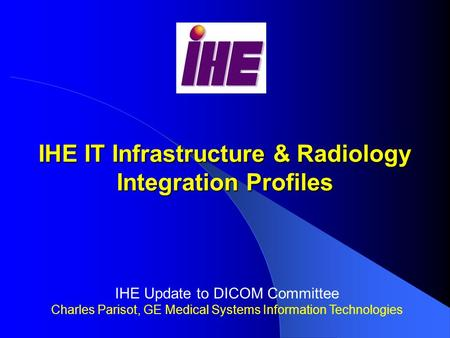 IHE IT Infrastructure & Radiology Integration Profiles IHE Update to DICOM Committee Charles Parisot, GE Medical Systems Information Technologies.