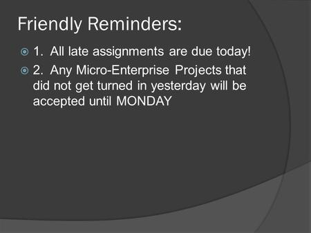 Friendly Reminders:  1. All late assignments are due today!  2. Any Micro-Enterprise Projects that did not get turned in yesterday will be accepted until.